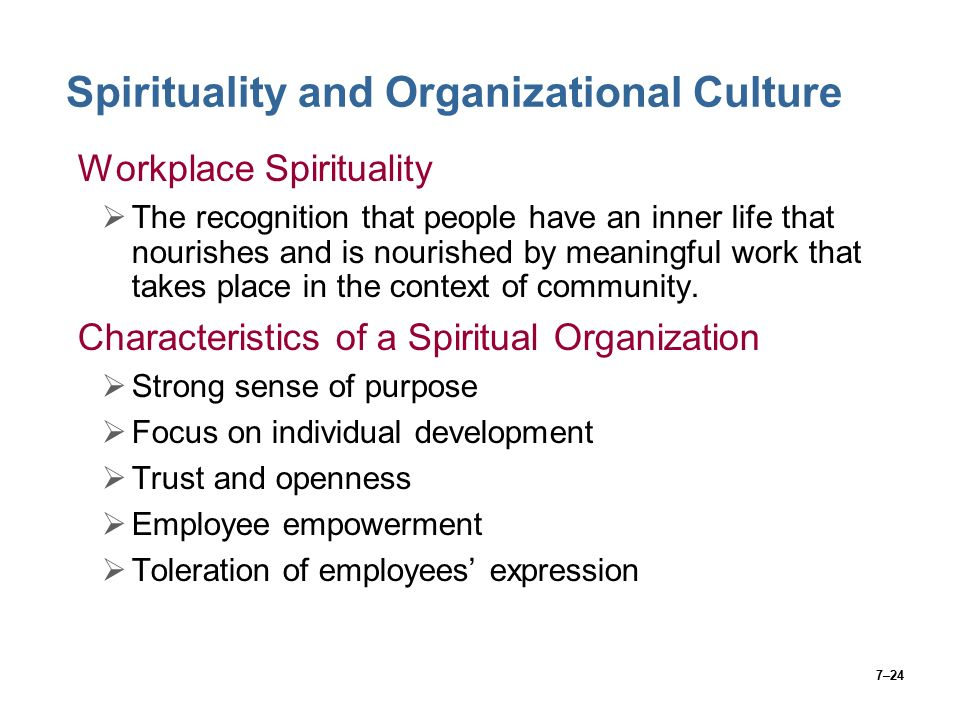 7–24 Spirituality and Organizational Culture Workplace Spirituality  The recognition that people have an inner life that nourishes and is nourished by meaningful work that takes place in the context of community.