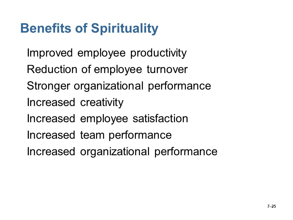 7–25 Benefits of Spirituality Improved employee productivity Reduction of employee turnover Stronger organizational performance Increased creativity Increased employee satisfaction Increased team performance Increased organizational performance
