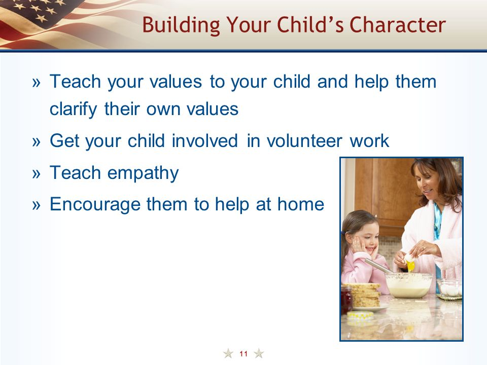 11 Building Your Child's Character »Teach your values to your child and help them clarify their own values »Get your child involved in volunteer work »Teach empathy »Encourage them to help at home