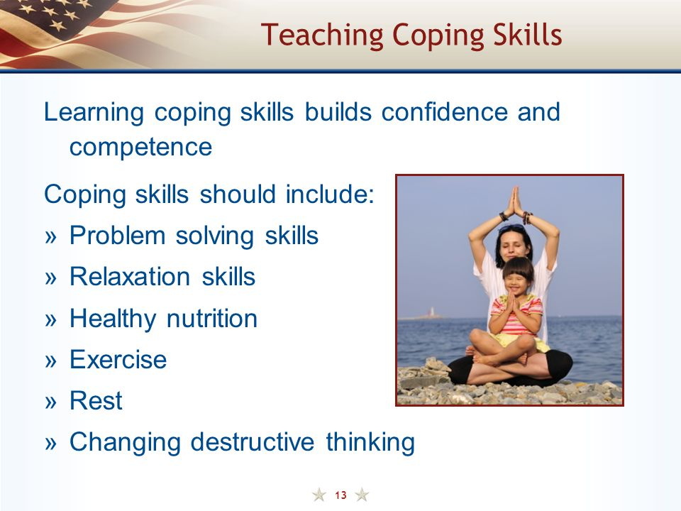 13 Teaching Coping Skills Learning coping skills builds confidence and competence Coping skills should include: »Problem solving skills »Relaxation skills »Healthy nutrition »Exercise »Rest »Changing destructive thinking
