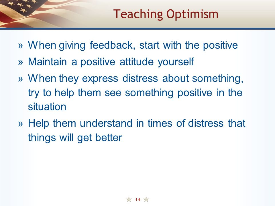 14 Teaching Optimism »When giving feedback, start with the positive »Maintain a positive attitude yourself »When they express distress about something, try to help them see something positive in the situation »Help them understand in times of distress that things will get better