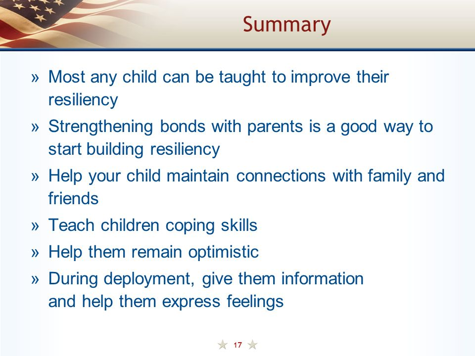 17 Summary »Most any child can be taught to improve their resiliency »Strengthening bonds with parents is a good way to start building resiliency »Help your child maintain connections with family and friends »Teach children coping skills »Help them remain optimistic »During deployment, give them information and help them express feelings
