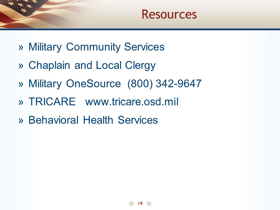 19 Resources »Military Community Services »Chaplain and Local Clergy »Military OneSource (800) 342-9647 »TRICARE www.tricare.osd.mil »Behavioral Health Services