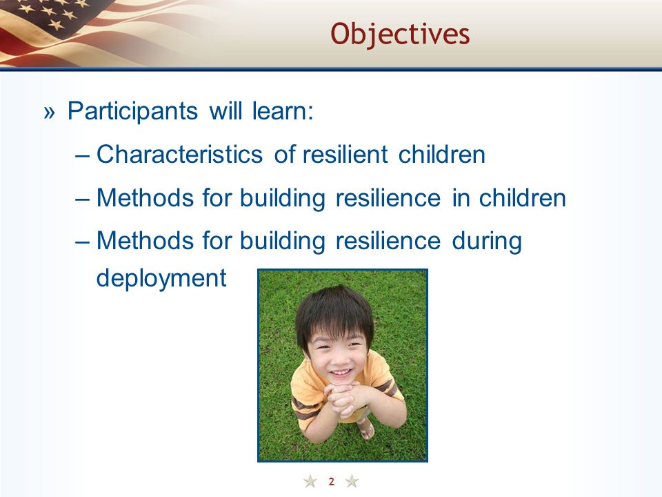 2 Objectives »Participants will learn: –Characteristics of resilient children –Methods for building resilience in children –Methods for building resilience during deployment
