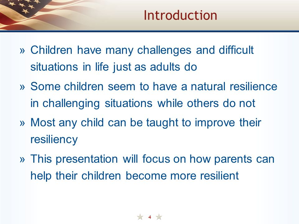 4 Introduction »Children have many challenges and difficult situations in life just as adults do »Some children seem to have a natural resilience in challenging situations while others do not »Most any child can be taught to improve their resiliency »This presentation will focus on how parents can help their children become more resilient
