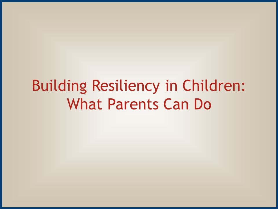 8 Building Resiliency in Children: What Parents Can Do
