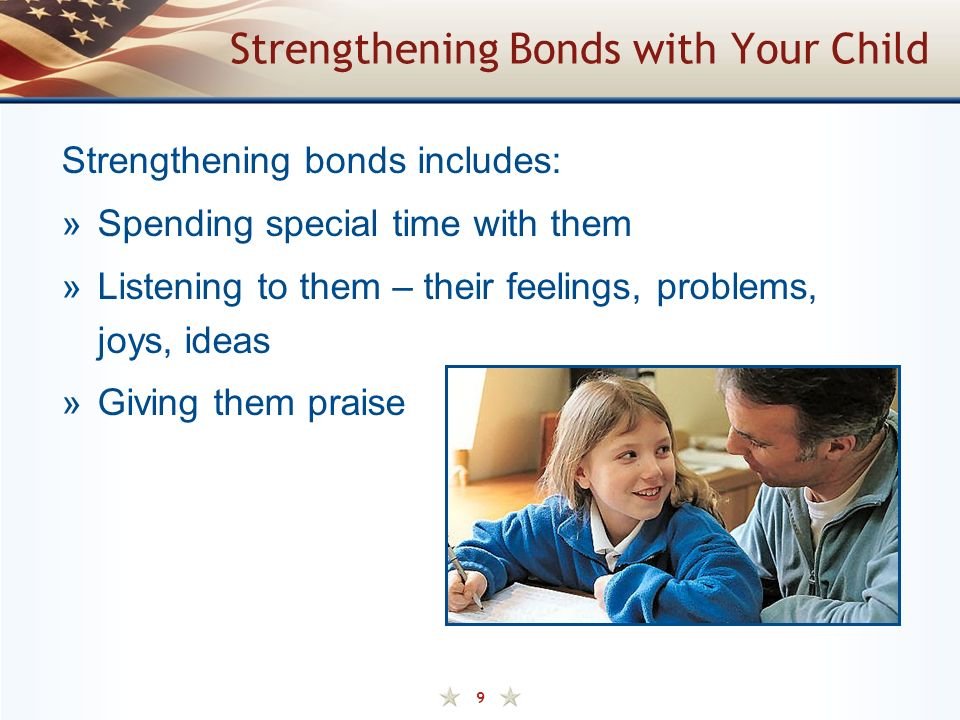 9 Strengthening Bonds with Your Child Strengthening bonds includes: »Spending special time with them »Listening to them – their feelings, problems, joys, ideas »Giving them praise