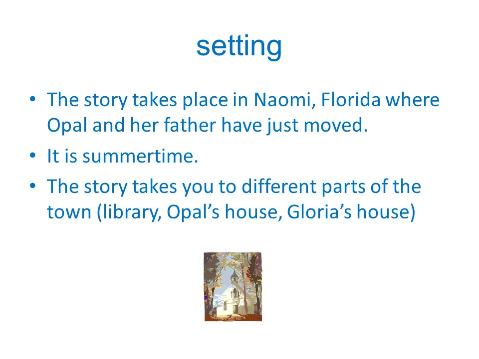 setting The story takes place in Naomi, Florida where Opal and her father have just moved.