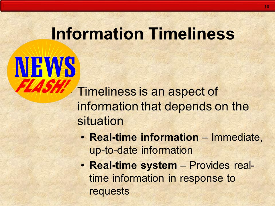 10 Information Timeliness  Timeliness is an aspect of information that depends on the situation Real-time information – Immediate, up-to-date informa