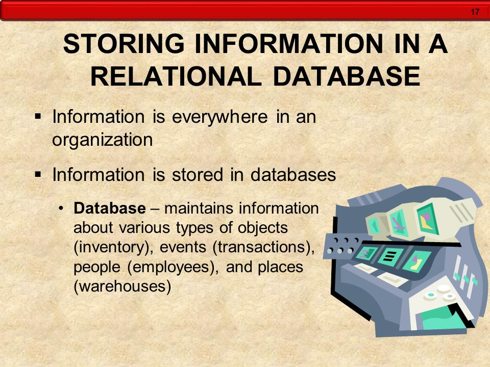 17 STORING INFORMATION IN A RELATIONAL DATABASE  Information is everywhere in an organization  Information is stored in databases Database – maintai