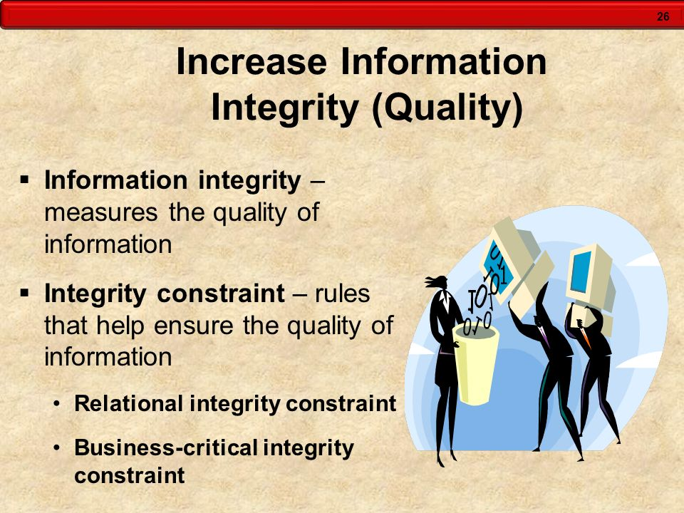26 Increase Information Integrity (Quality)  Information integrity – measures the quality of information  Integrity constraint – rules that help ens