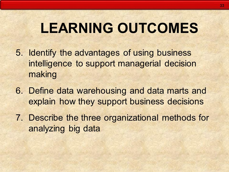 33 LEARNING OUTCOMES 5.Identify the advantages of using business intelligence to support managerial decision making 6.Define data warehousing and data