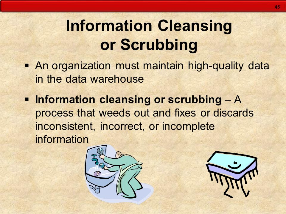 46 Information Cleansing or Scrubbing  An organization must maintain high-quality data in the data warehouse  Information cleansing or scrubbing – A
