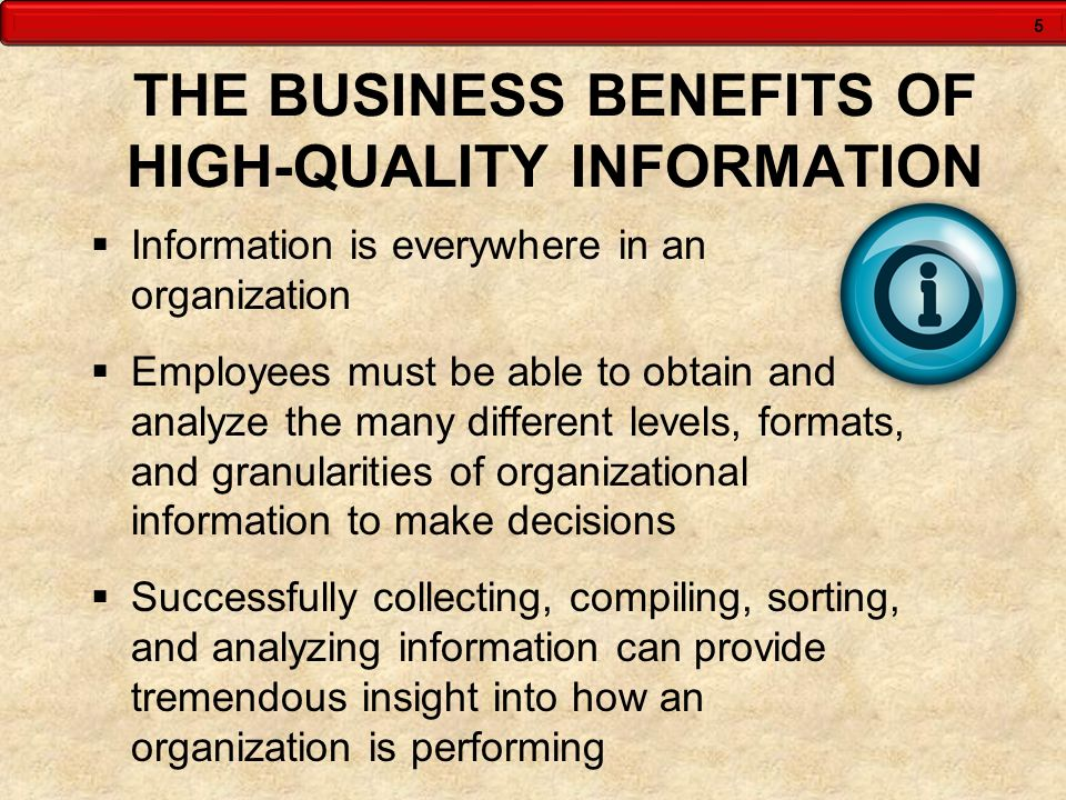 5 THE BUSINESS BENEFITS OF HIGH-QUALITY INFORMATION  Information is everywhere in an organization  Employees must be able to obtain and analyze the