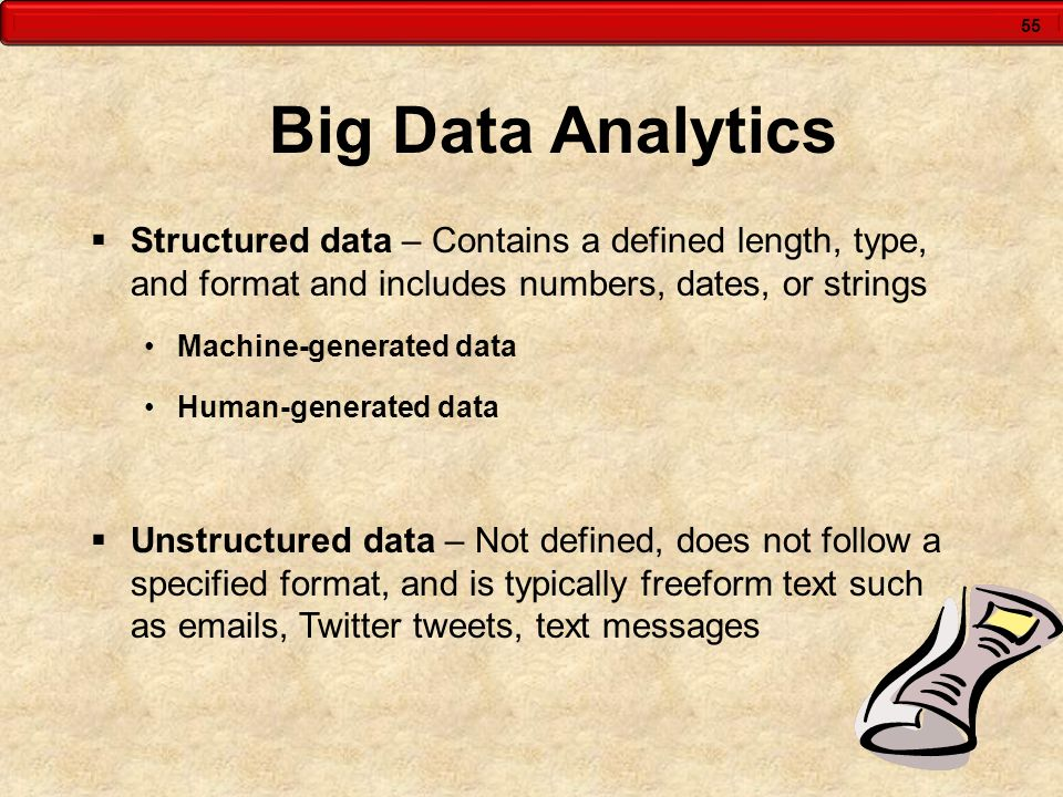 55 Big Data Analytics  Structured data – Contains a defined length, type, and format and includes numbers, dates, or strings Machine-generated data H