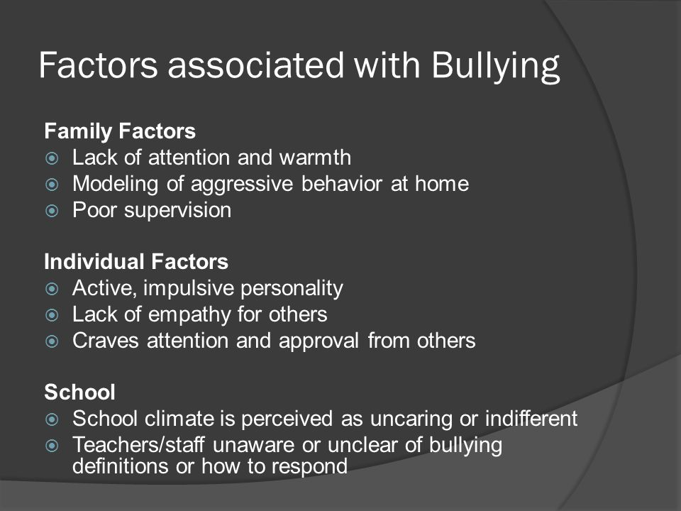 Factors associated with Bullying Family Factors  Lack of attention and warmth  Modeling of aggressive behavior at home  Poor supervision Individual Factors  Active, impulsive personality  Lack of empathy for others  Craves attention and approval from others School  School climate is perceived as uncaring or indifferent  Teachers/staff unaware or unclear of bullying definitions or how to respond