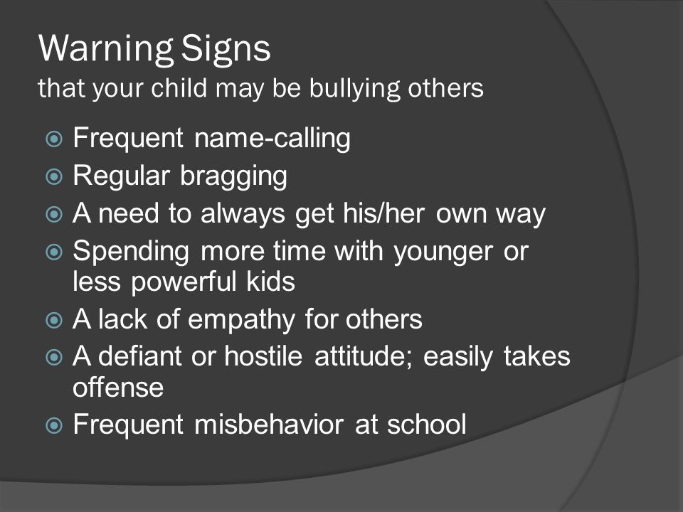 Warning Signs that your child may be bullying others  Frequent name-calling  Regular bragging  A need to always get his/her own way  Spending more time with younger or less powerful kids  A lack of empathy for others  A defiant or hostile attitude; easily takes offense  Frequent misbehavior at school