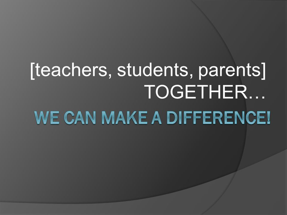 [teachers, students, parents] TOGETHER…
