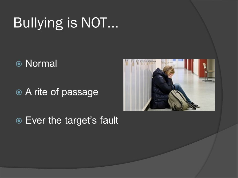 Bullying is NOT…  Normal  A rite of passage  Ever the target's fault