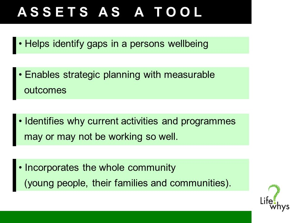 A S S E T S A S A T O O L Helps identify gaps in a persons wellbeing Enables strategic planning with measurable outcomes Identifies why current activities and programmes may or may not be working so well.