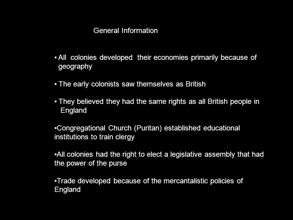 General Information All colonies developed their economies primarily because of geography The early colonists saw themselves as British They believed they had the same rights as all British people in England Congregational Church (Puritan) established educational institutions to train clergy All colonies had the right to elect a legislative assembly that had the power of the purse Trade developed because of the mercantalistic policies of England