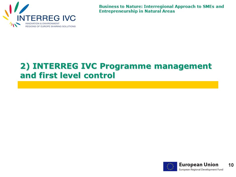 Business to Nature: Interregional Approach to SMEs and Entrepreneurship in Natural Areas 10 2) INTERREG IVC Programme management and first level control