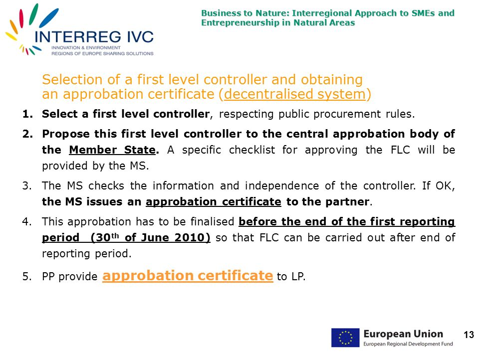 Business to Nature: Interregional Approach to SMEs and Entrepreneurship in Natural Areas 13 Selection of a first level controller and obtaining an approbation certificate (decentralised system) 1.Select a first level controller, respecting public procurement rules.
