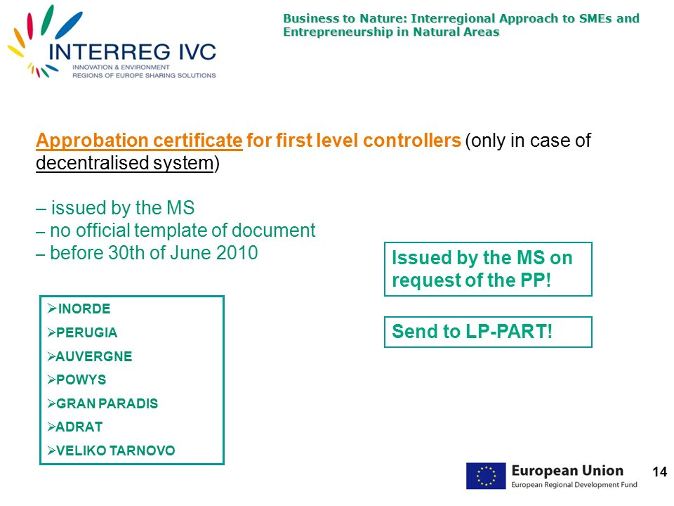 Business to Nature: Interregional Approach to SMEs and Entrepreneurship in Natural Areas 14 Approbation certificate for first level controllers (only in case of decentralised system) – issued by the MS – no official template of document – before 30th of June 2010 Issued by the MS on request of the PP.