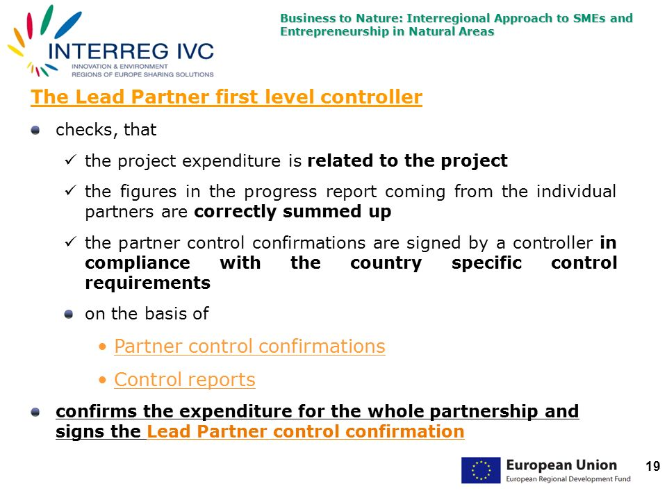 Business to Nature: Interregional Approach to SMEs and Entrepreneurship in Natural Areas 19 The Lead Partner first level controller checks, that the project expenditure is related to the project the figures in the progress report coming from the individual partners are correctly summed up the partner control confirmations are signed by a controller in compliance with the country specific control requirements on the basis of Partner control confirmations Control reports confirms the expenditure for the whole partnership and signs the Lead Partner control confirmation
