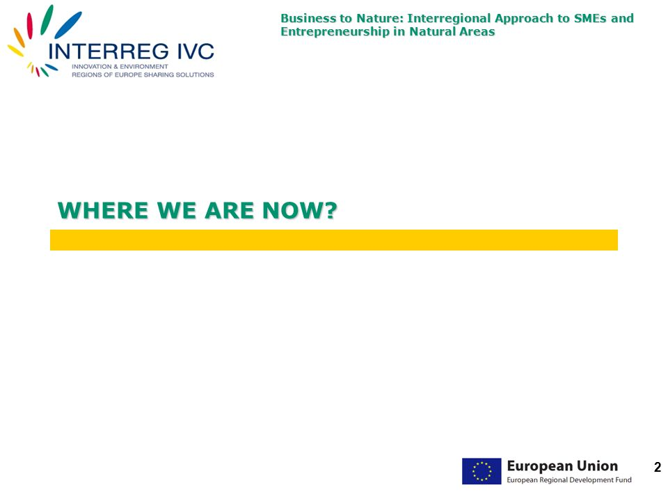 Business to Nature: Interregional Approach to SMEs and Entrepreneurship in Natural Areas 2 WHERE WE ARE NOW