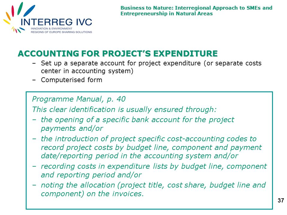 Business to Nature: Interregional Approach to SMEs and Entrepreneurship in Natural Areas 37 ACCOUNTING FOR PROJECT'S EXPENDITURE –Set up a separate account for project expenditure (or separate costs center in accounting system) –Computerised form Programme Manual, p.