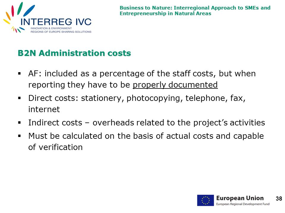 Business to Nature: Interregional Approach to SMEs and Entrepreneurship in Natural Areas 38 B2N Administration costs  AF: included as a percentage of the staff costs, but when reporting they have to be properly documented  Direct costs: stationery, photocopying, telephone, fax, internet  Indirect costs – overheads related to the project's activities  Must be calculated on the basis of actual costs and capable of verification