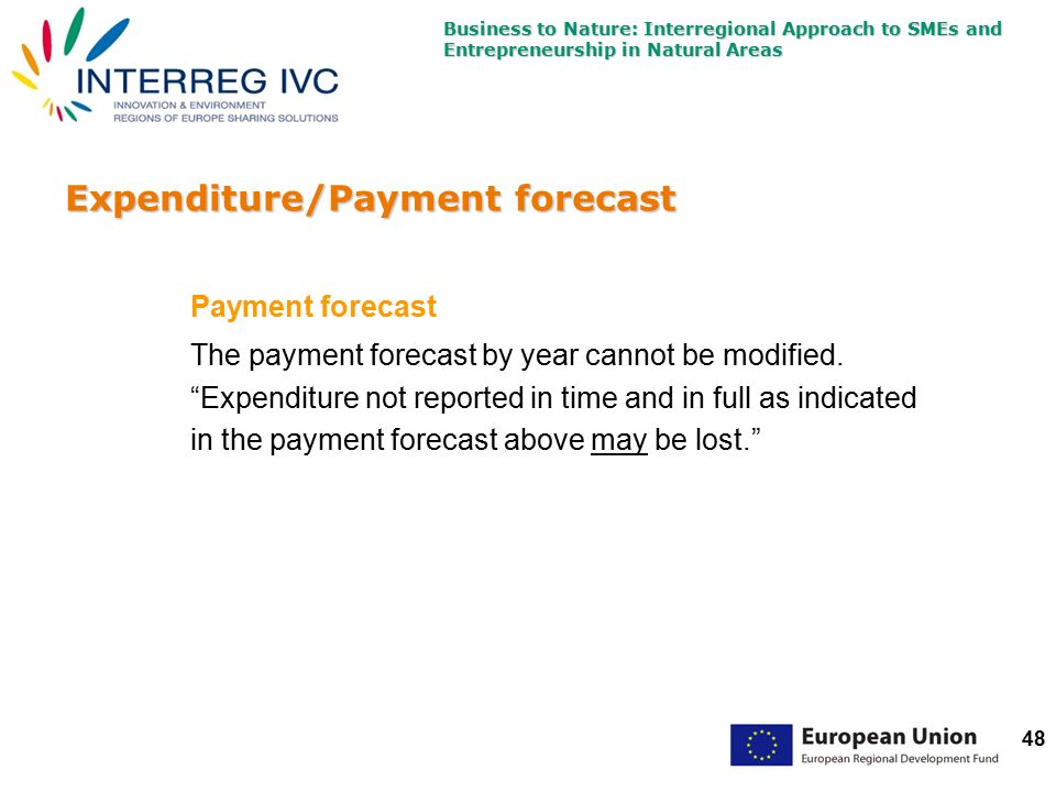Business to Nature: Interregional Approach to SMEs and Entrepreneurship in Natural Areas 48 Expenditure/Payment forecast Payment forecast The payment forecast by year cannot be modified.