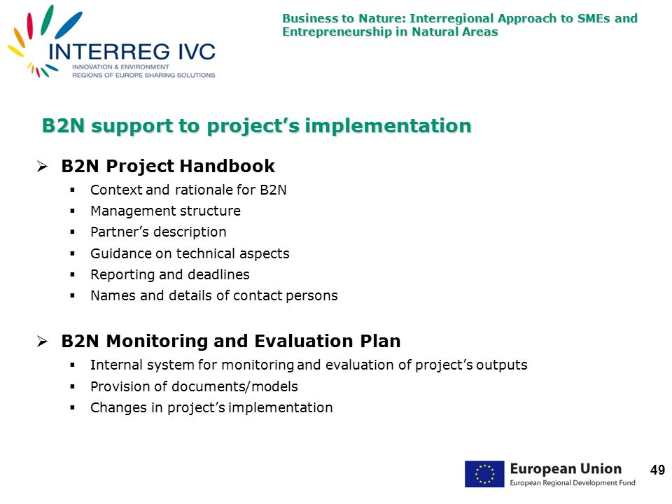 Business to Nature: Interregional Approach to SMEs and Entrepreneurship in Natural Areas 49 B2N support to project's implementation  B2N Project Handbook  Context and rationale for B2N  Management structure  Partner's description  Guidance on technical aspects  Reporting and deadlines  Names and details of contact persons  B2N Monitoring and Evaluation Plan  Internal system for monitoring and evaluation of project's outputs  Provision of documents/models  Changes in project's implementation