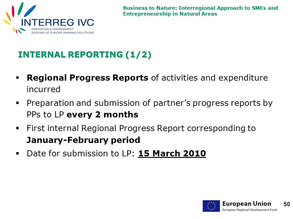 Business to Nature: Interregional Approach to SMEs and Entrepreneurship in Natural Areas 50 INTERNAL REPORTING (1/2)  Regional Progress Reports of activities and expenditure incurred  Preparation and submission of partner's progress reports by PPs to LP every 2 months  First internal Regional Progress Report corresponding to January-February period  Date for submission to LP: 15 March 2010