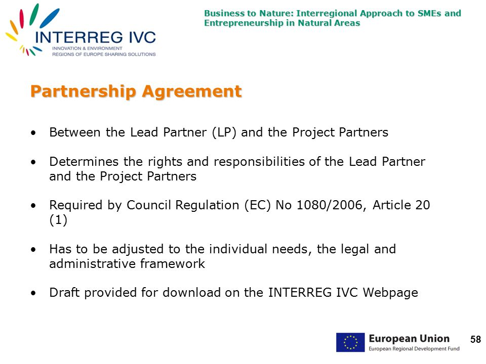 Business to Nature: Interregional Approach to SMEs and Entrepreneurship in Natural Areas 58 Partnership Agreement Between the Lead Partner (LP) and the Project Partners Determines the rights and responsibilities of the Lead Partner and the Project Partners Required by Council Regulation (EC) No 1080/2006, Article 20 (1) Has to be adjusted to the individual needs, the legal and administrative framework Draft provided for download on the INTERREG IVC Webpage