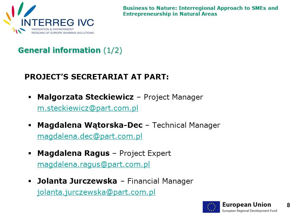Business to Nature: Interregional Approach to SMEs and Entrepreneurship in Natural Areas 8 General information (1/2) PROJECT'S SECRETARIAT AT PART:  Malgorzata Steckiewicz – Project Manager m.steckiewicz@part.com.pl m.steckiewicz@part.com.pl  Magdalena Wątorska-Dec – Technical Manager magdalena.dec@part.com.pl magdalena.dec@part.com.pl  Magdalena Ragus – Project Expert magdalena.ragus@part.com.pl magdalena.ragus@part.com.pl  Jolanta Jurczewska – Financial Manager jolanta.jurczewska@part.com.pl jolanta.jurczewska@part.com.pl