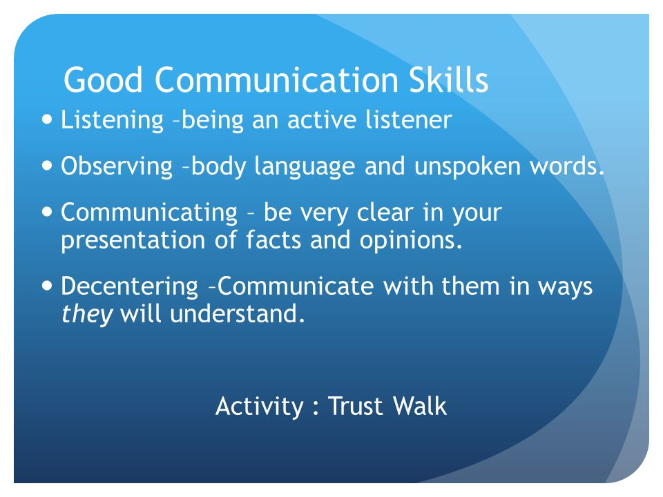 Good Communication Skills Listening –being an active listener Observing –body language and unspoken words.
