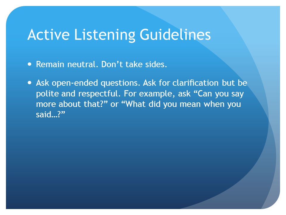 Active Listening Guidelines Remain neutral. Don't take sides.
