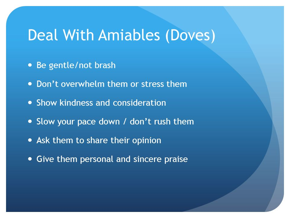 Deal With Amiables (Doves) Be gentle/not brash Don't overwhelm them or stress them Show kindness and consideration Slow your pace down / don't rush them Ask them to share their opinion Give them personal and sincere praise