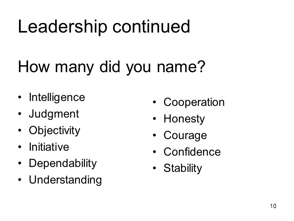 Leadership continued How many did you name? Intelligence Judgment Objectivity Initiative Dependability Understanding Cooperation Honesty Courage Confi