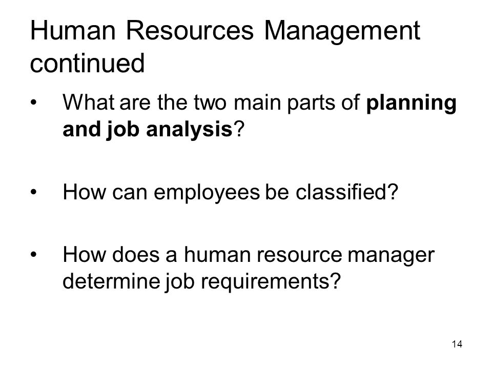Human Resources Management continued What are the two main parts of planning and job analysis? How can employees be classified? How does a human resou