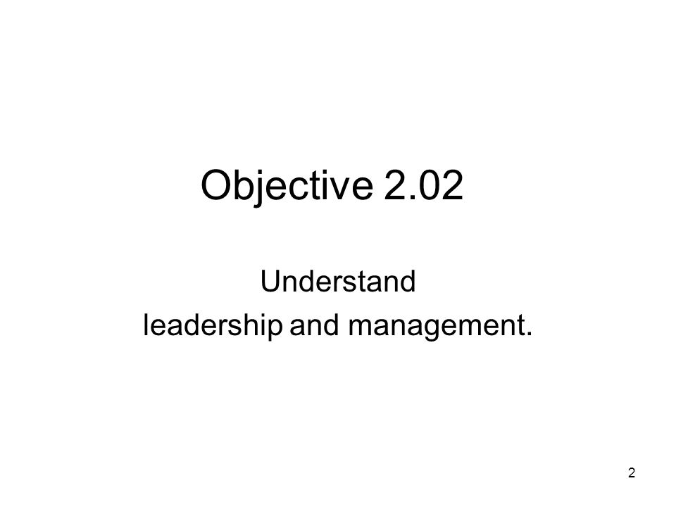Objective 2.02 Understand leadership and management. 2