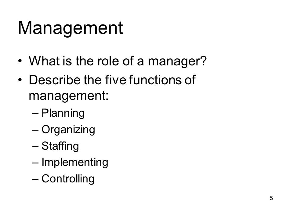 What is the role of a manager? Describe the five functions of management: –Planning –Organizing –Staffing –Implementing –Controlling 5