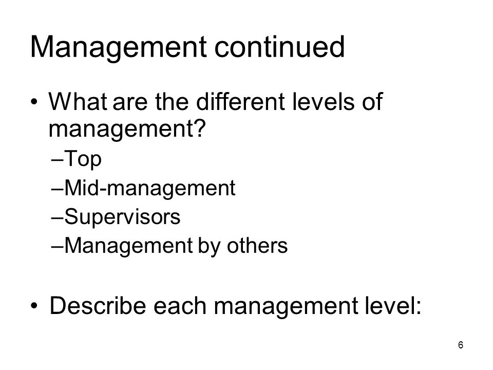 Management continued What are the different levels of management? –Top –Mid-management –Supervisors –Management by others Describe each management lev