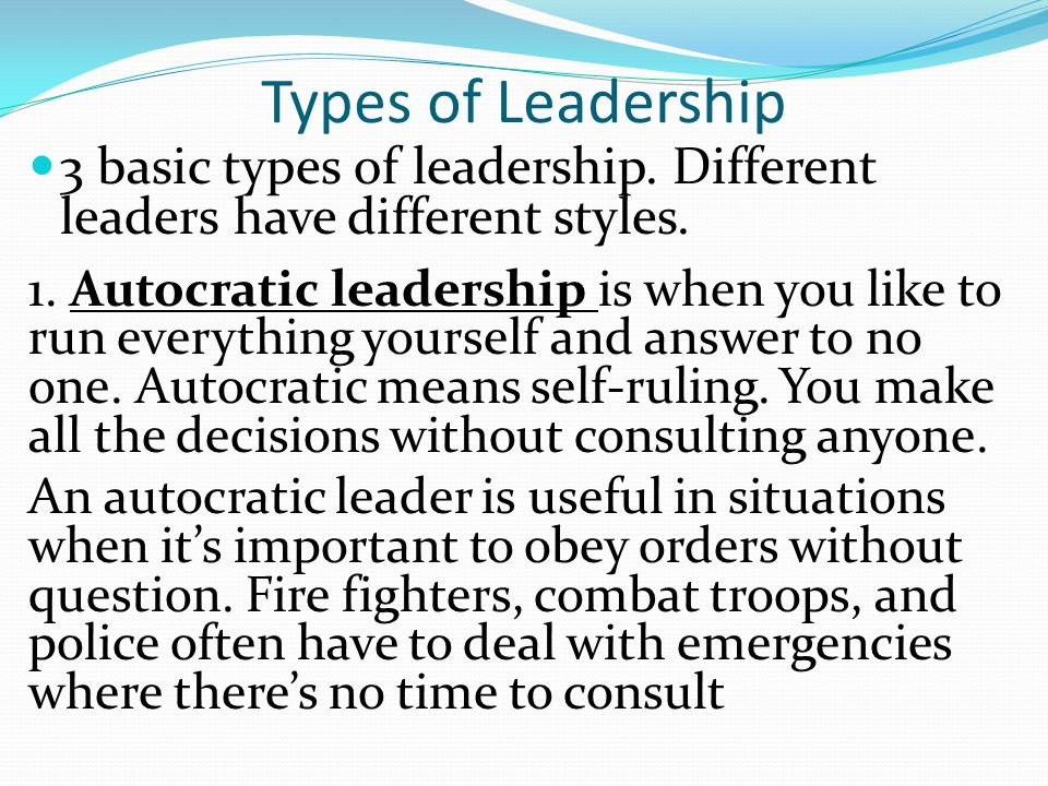 Types of Leadership 3 basic types of leadership. Different leaders have different styles. 1. Autocratic leadership is when you like to run everything