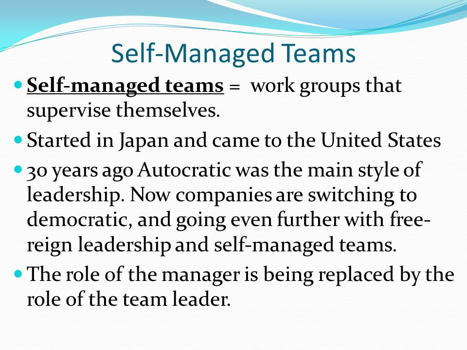 Self-Managed Teams Self-managed teams = work groups that supervise themselves. Started in Japan and came to the United States 30 years ago Autocratic