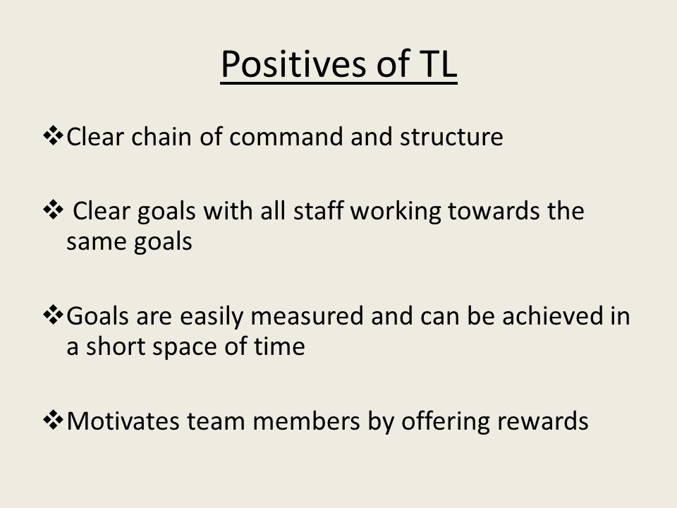 Positives of TL  Clear chain of command and structure  Clear goals with all staff working towards the same goals  Goals are easily measured and can be achieved in a short space of time  Motivates team members by offering rewards
