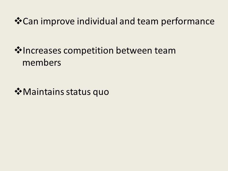  Can improve individual and team performance  Increases competition between team members  Maintains status quo