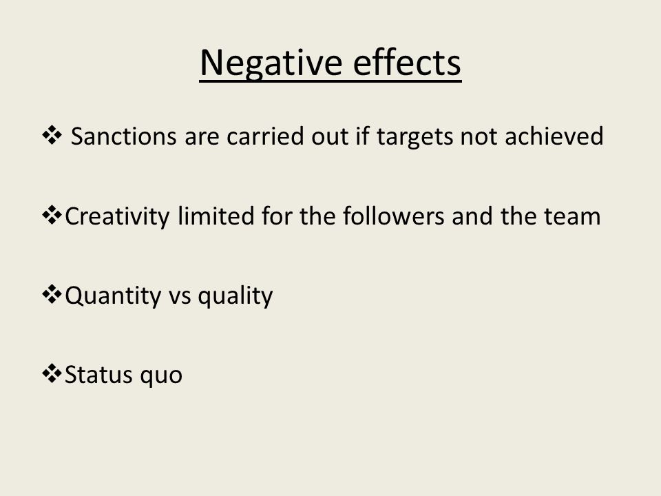 Negative effects  Sanctions are carried out if targets not achieved  Creativity limited for the followers and the team  Quantity vs quality  Status quo